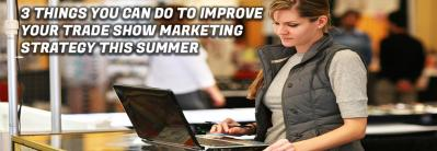 3 Things You Can Do to Improve Your Trade Show Marketing Strategy This Summer